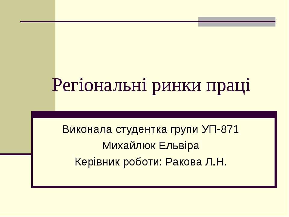 Регіональні ринки праці Виконала студентка групи УП-871 Михайлюк Ельвіра Кері...