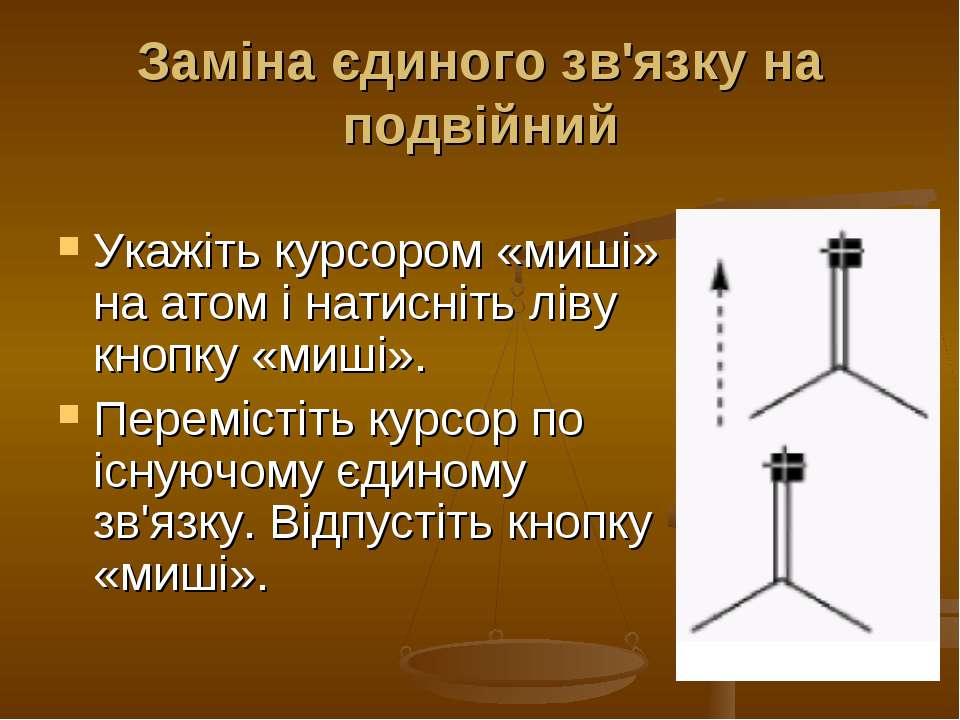 Заміна єдиного зв'язку на подвійний Укажіть курсором «миші» на атом і натисні...