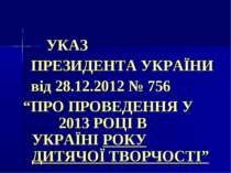 """. УКАЗ ПРЕЗИДЕНТА УКРАЇНИ від 28.12.2012 № 756 """"ПРО ПРОВЕДЕННЯ У 2013 РОЦІ В ..."""
