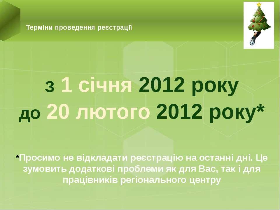З 1 січня 2012 року до 20 лютого 2012 року* *Просимо не відкладати реєстрацію...