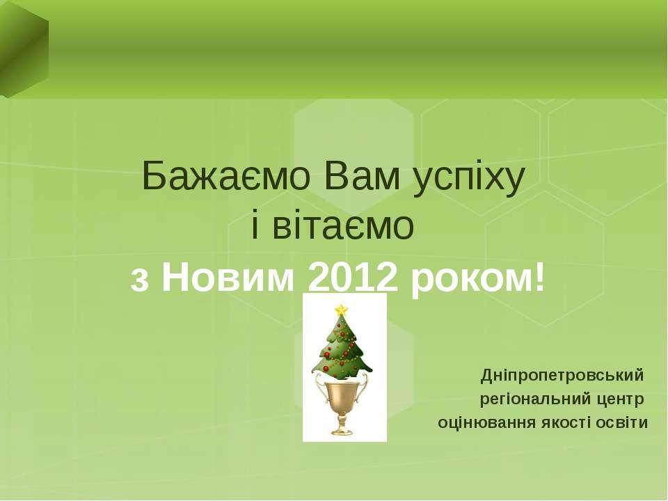 Бажаємо Вам успіху і вітаємо з Новим 2012 роком! Дніпропетровський регіональн...