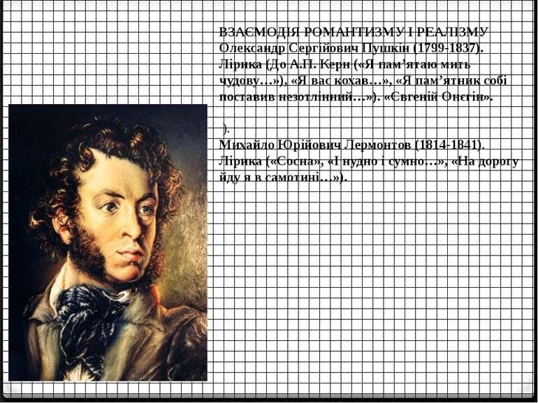 ВЗАЄМОДІЯ РОМАНТИЗМУ І РЕАЛІЗМУ Олександр Сергійович Пушкін (1799-1837). Ліри...