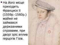 На його місце приходить Франциск ІІ (1559р.-1560р.) майже не займався державн...