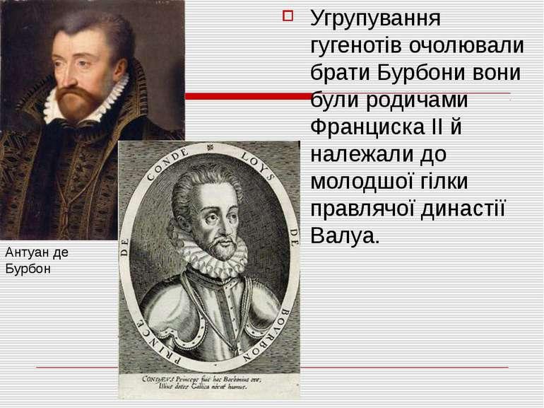 Угрупування гугенотів очолювали брати Бурбони вони були родичами Франциска ІІ...