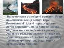 На краю плит розміщені вулкани, бо це найслабкіші місця земної кори. Розплавл...
