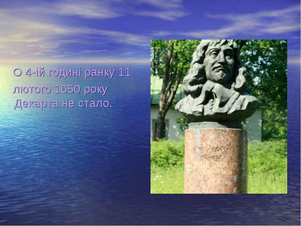 О 4-ій годині ранку 11 лютого 1650 року Декарта не стало.