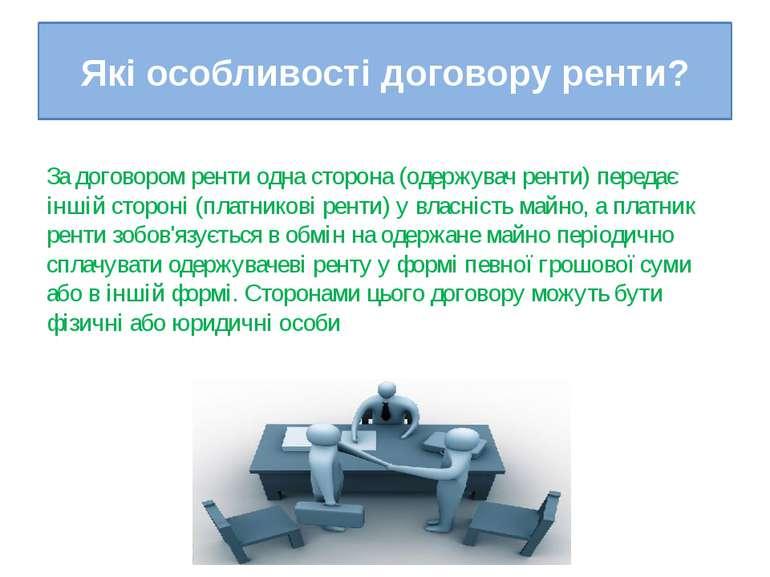 Які особливості договору ренти? За договором ренти одна сторона (одержувач ре...