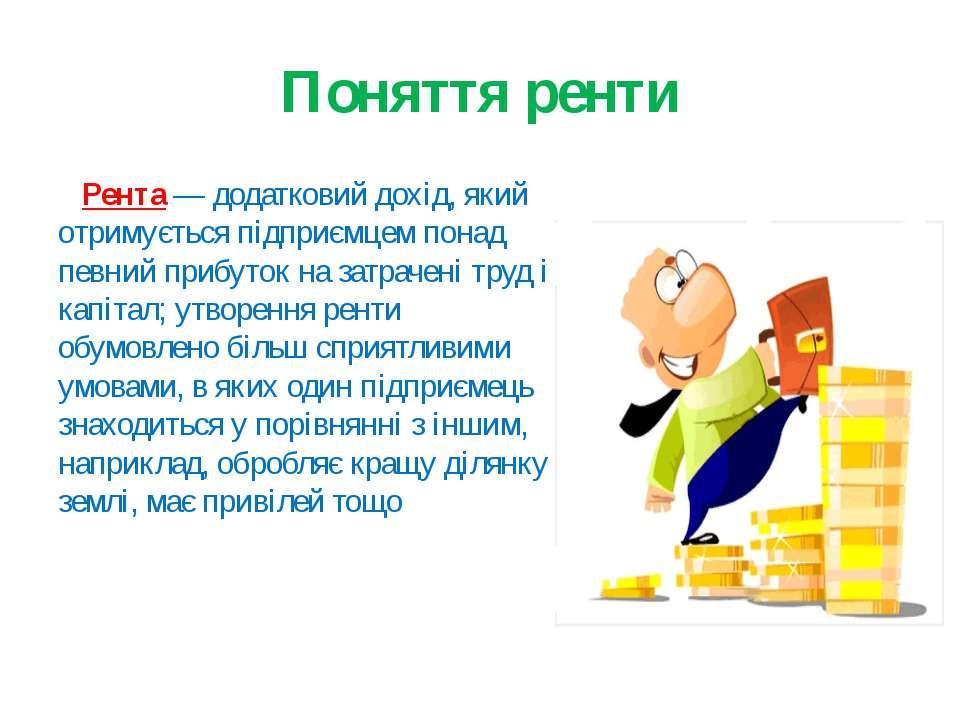 Поняття ренти Рента— додатковий дохід, який отримується підприємцем понад пе...