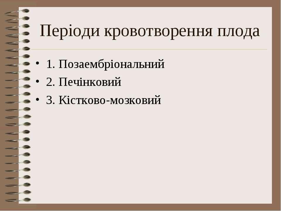 Періоди кровотворення плода 1. Позаембріональний 2. Печінковий 3. Кістково-мо...