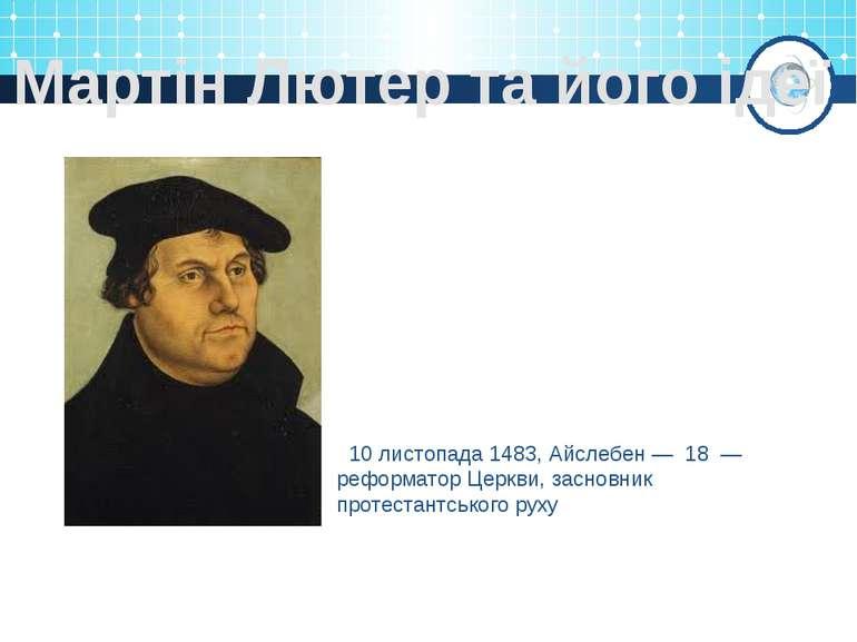 Мартін Лютер та його ідеї 10 листопада 1483, Айслебен— 18 — реформатор Церк...