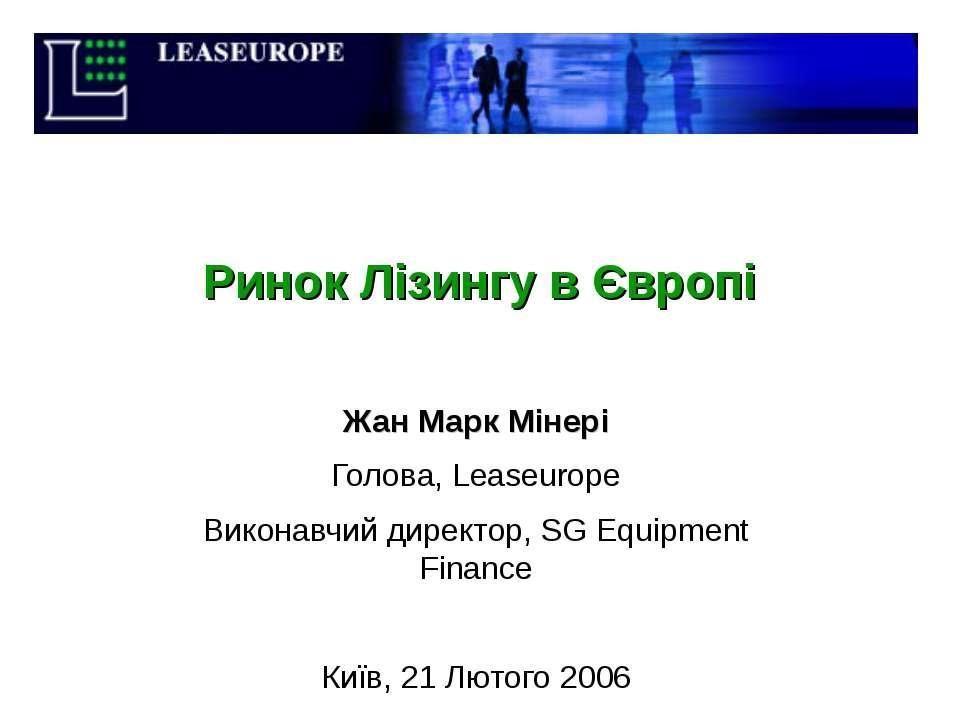 Ринок Лізингу в Європі Жан Марк Мінері Голова, Leaseurope Виконавчий директор...