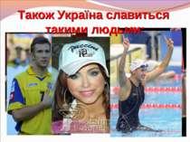 Також Україна славиться такими людьми: