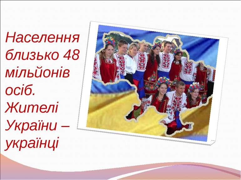 Населення близько 48 мільйонів осіб. Жителі України – українці