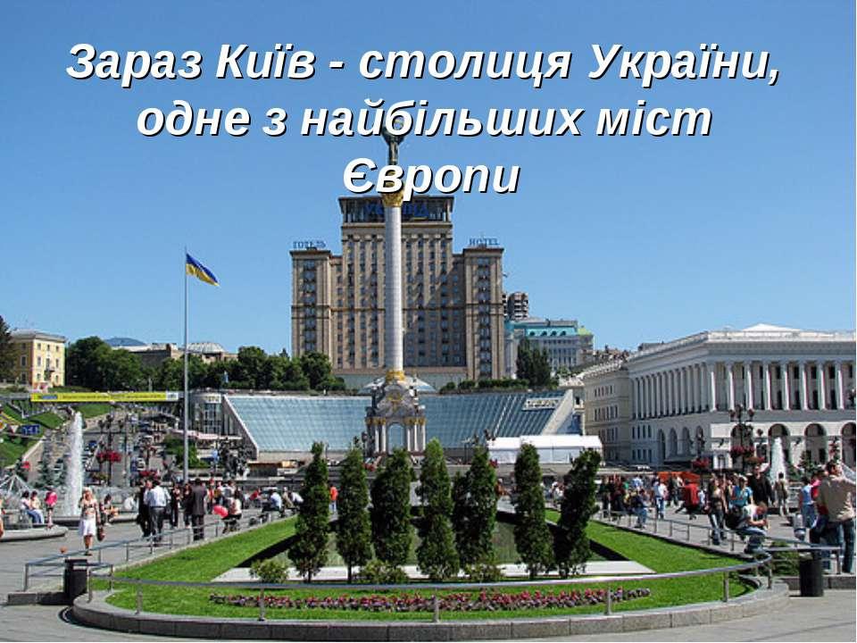 Зараз Київ - столиця України, одне з найбільших міст Європи
