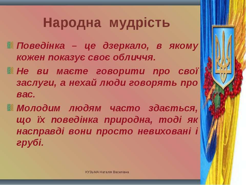 КУЗЬМА Наталія Василівна Народна мудрість Поведінка – це дзеркало, в якому ко...