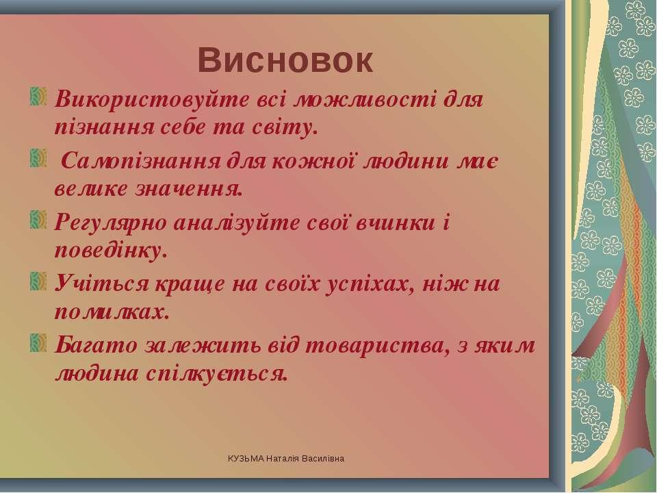 КУЗЬМА Наталія Василівна Висновок Використовуйте всі можливості для пізнання ...