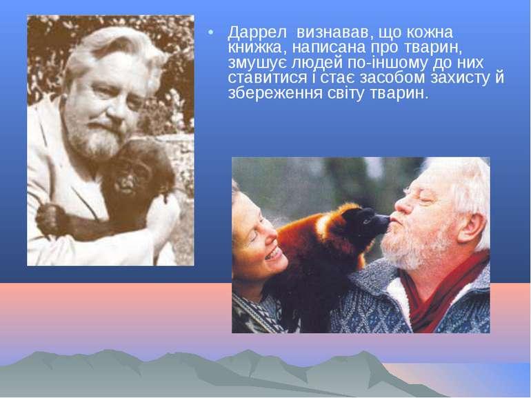 Даррел визнавав, що кожна книжка, написана про тварин, змушує людей по-іншому...