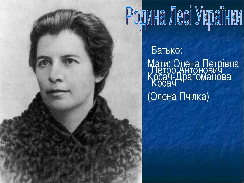 Батько: Петро Антонович Косач Мати: Олена Петрівна Косач-Драгоманова (Олена П...