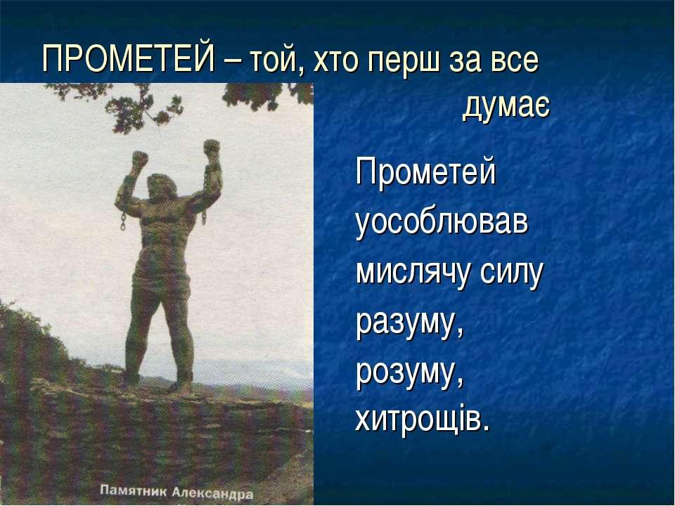 ПРОМЕТЕЙ – той, хто перш за все думає Прометей уособлював мислячу силу разуму...
