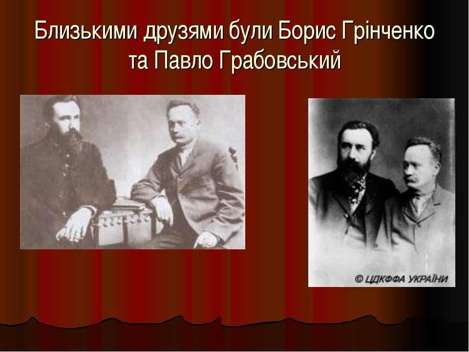 Близькими друзями були Борис Грінченко та Павло Грабовський