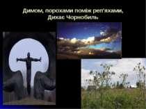 Димом, порохами поміж реп'яхами, Дихає Чорнобиль