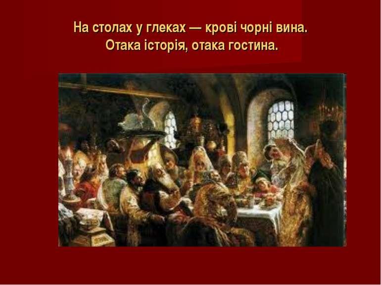 На столах у глеках — крові чорні вина. Отака історія, отака гостина.