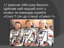 17 вересня 1985 року Васютін здійснив свій перший політ у космос як командир ...