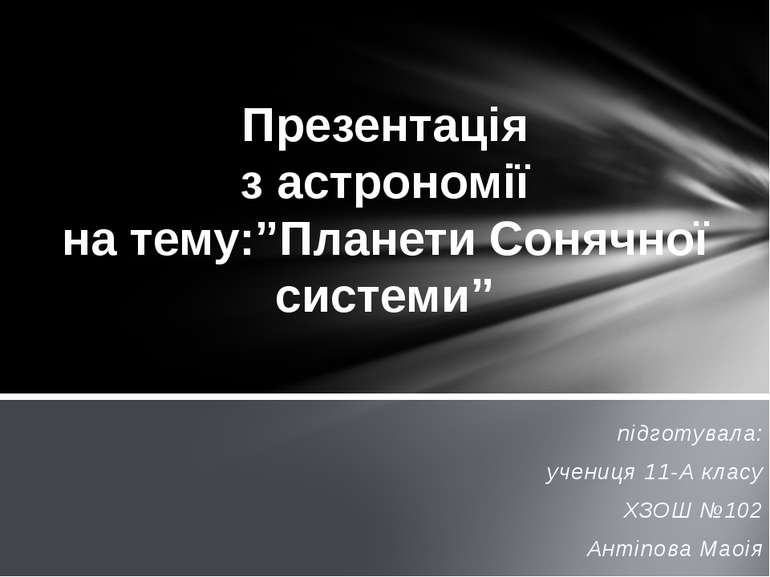 підготувала: учениця 11-А класу ХЗОШ №102 Антіпова Маоія Презентація з астрон...