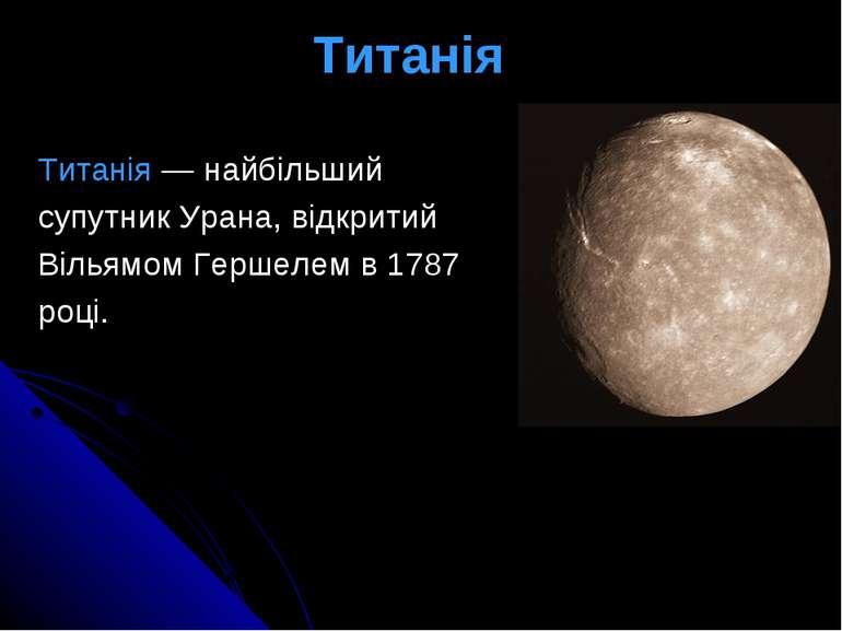 Титанія Титанія— найбільший супутникУрана, відкритий Вільямом Гершелемв...
