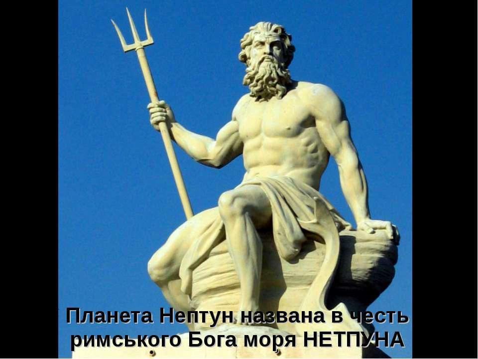 Планета Нептун названа в честь римського Бога моря НЕТПУНА