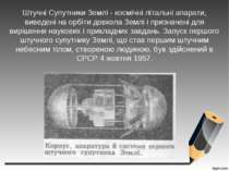 Штучні Супутники Землі - космічні літальні апарати, виведені на орбіти довкол...