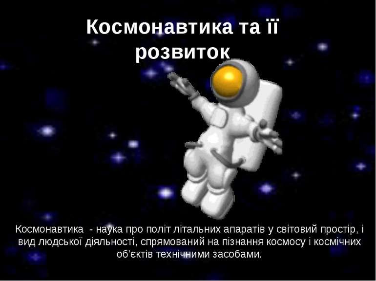 Космонавтика та її розвиток Космонавтика - наука про політ літальних апаратів...