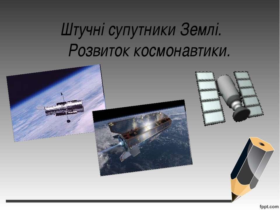 Штучні супутники Землі. Розвиток космонавтики.