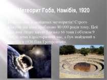 Метеорит Гоба, Намібія, 1920 Найбільший зі знайдених метеоритів! Строго кажуч...
