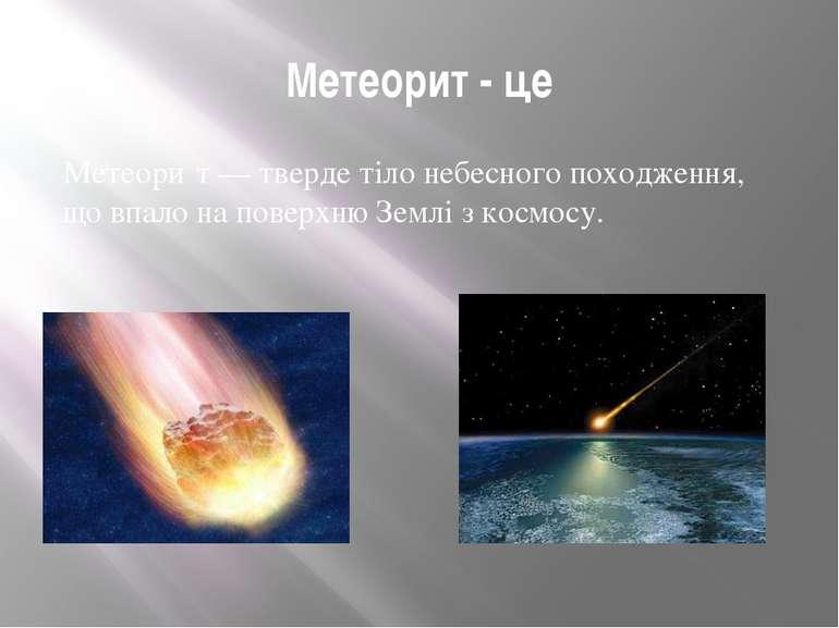 Метеорит - це Метеори т — тверде тіло небесного походження, що впало на повер...