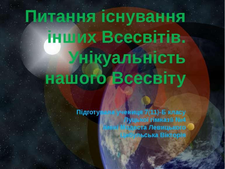 Питання існування інших Всесвітів. Унікуальність нашого Всесвіту Підготувала ...