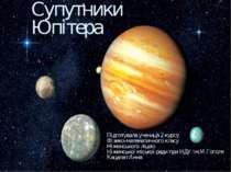 Супутники Юпітера Підготувала учениця 2 курсу Фізико-математичного класу Ніжи...