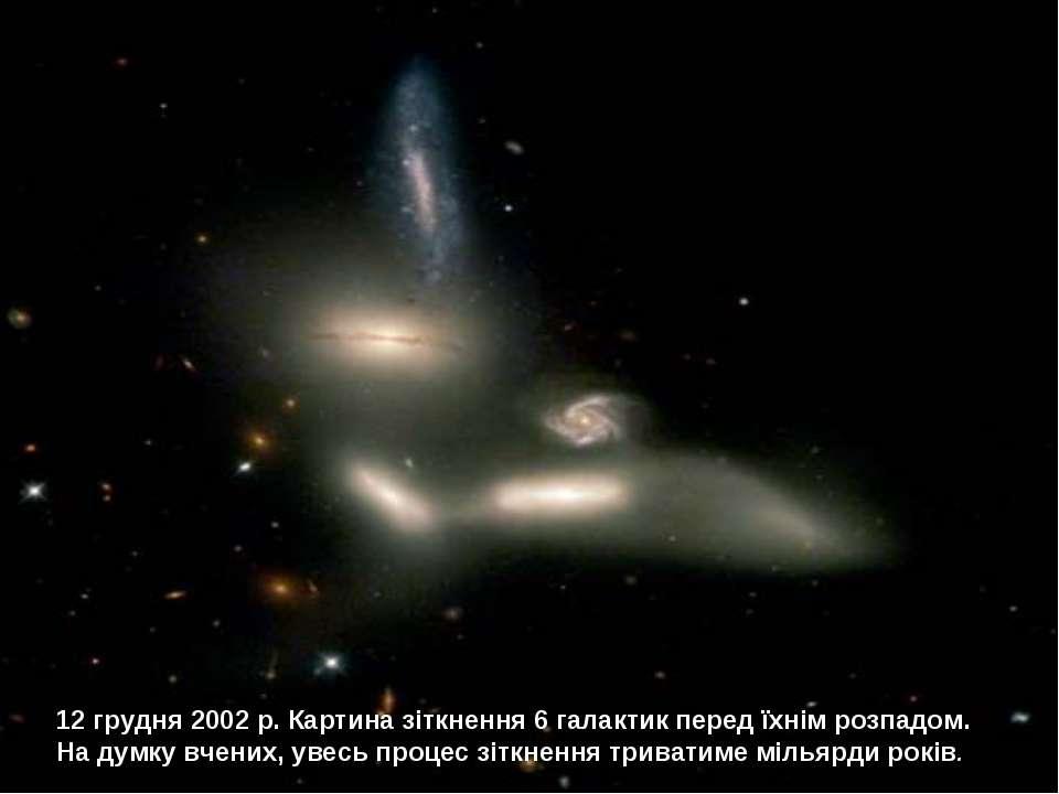 12 грудня 2002 р. Картина зіткнення 6 галактик перед їхнім розпадом. На думку...