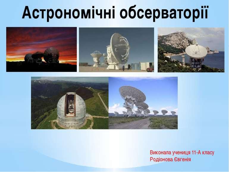 Виконала учениця 11-А класу Родіонова Євгенія Астрономічні обсерваторії