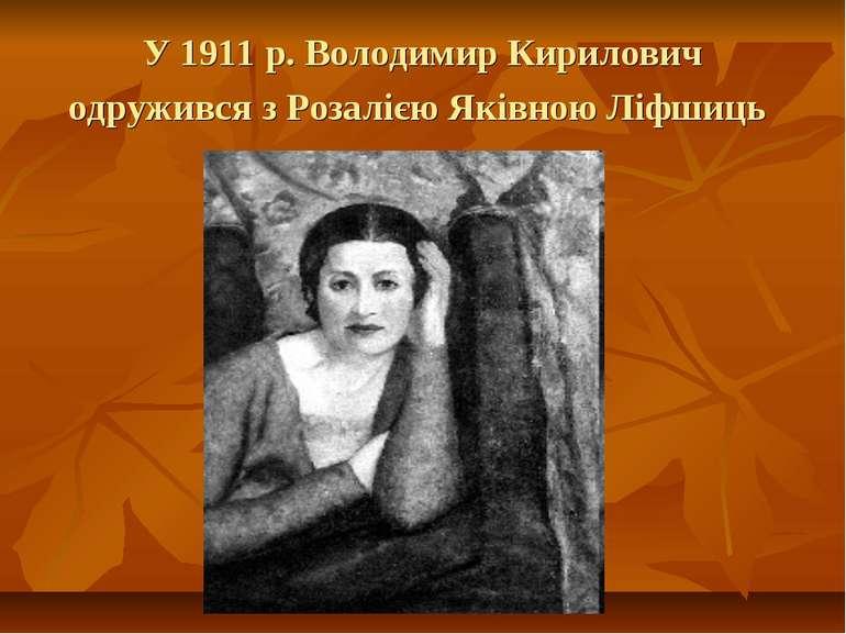 У 1911 р. Володимир Кирилович одружився з Розалією Яківною Ліфшиць