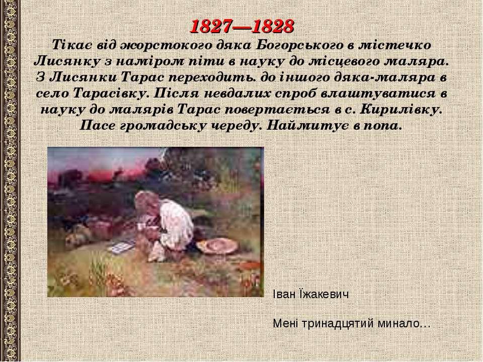 1827—1828 Тікає від жорстокого дяка Богорського в містечко Лисянку з наміром ...