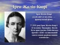 Ірен Жоліо-Кюрі Ірен Жоліо-Кюрі (12.09.1897-17.03.1956) —французький фізик....