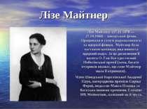 Лізе Майтнер Лізе Майтнер (17.11 1878 — 27.10.1968) - шведський фізик. Працюв...