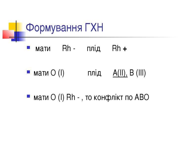 Формування ГХН мати Rh - плід Rh + мати О (І) плід А(ІІ), В (ІІІ) мати О (І) ...