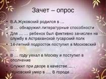 Зачет – опрос В.А.Жуковский родился в … В … обнаружил литературные способност...