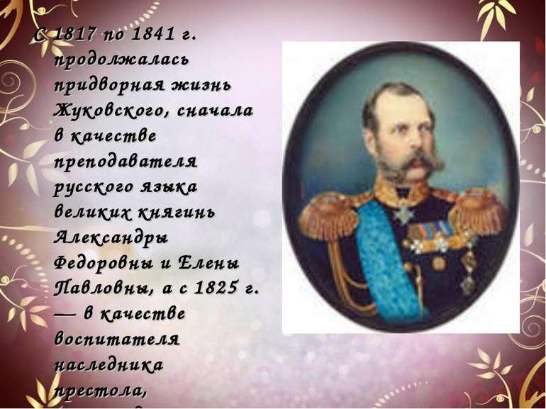 С 1817 по 1841 г. продолжалась придворная жизнь Жуковского, сначала в качеств...