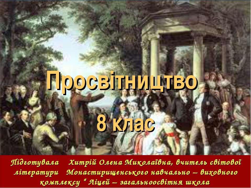 Просвітництво 8 клас Підготувала Хитрій Олена Миколаївна, вчитель світової лі...