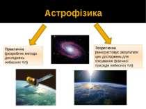 Астрофізика Практична (розробляє методи досліджень небесних тіл) Теоретична (...