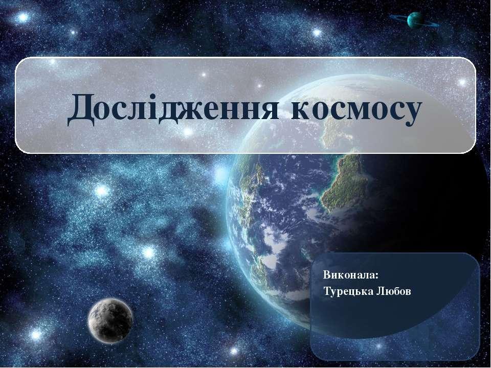 Виконала: Турецька Любов Дослідження космосу
