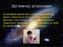 Що вивчає астрономія Астрономія вивчає всю сукупність небесних світил: планет...